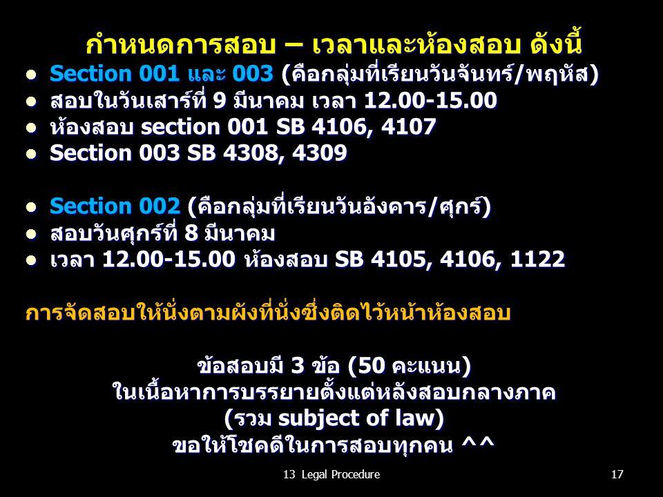 กำหนดการสอบ – เวลาและห้องสอบ ดังนี้ Section 001 และ 003 (คือกลุ่มที่เรียนวันจันทร์/พฤหัส) Section 001 และ 003 (คือกลุ่มที่เรียนวันจันทร์/พฤหัส) สอบในวันเสาร์ที่ 9 มีนาคม เวลา 12.00-15.00 สอบในวันเสาร์ที่ 9 มีนาคม เวลา 12.00-15.00 ห้องสอบ section 001 SB 4106, 4107 ห้องสอบ section 001 SB 4106, 4107 Section 003 SB 4308, 4309 Section 003 SB 4308, 4309 Section 002 (คือกลุ่มที่เรียนวันอังคาร/ศุกร์) Section 002 (คือกลุ่มที่เรียนวันอังคาร/ศุกร์) สอบวันศุกร์ที่ 8 มีนาคม สอบวันศุกร์ที่ 8 มีนาคม เวลา 12.00-15.00 ห้องสอบ SB 4105, 4106, 1122 เวลา 12.00-15.00 ห้องสอบ SB 4105, 4106, 1122การจัดสอบให้นั่งตามผังที่นั่งซึ่งติดไว้หน้าห้องสอบ ข้อสอบมี 3 ข้อ (50 คะแนน) ในเนื้อหาการบรรยายตั้งแต่หลังสอบกลางภาค (รวม subject of law) ขอให้โชคดีในการสอบทุกคน ^^ 1713 Legal Procedure