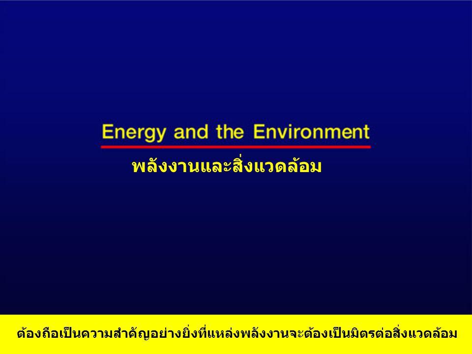 พลังงานและสิ่งแวดล้อม ต้องถือเป็นความสำคัญอย่างยิ่งที่แหล่งพลังงานจะต้องเป็นมิตรต่อสิ่งแวดล้อม