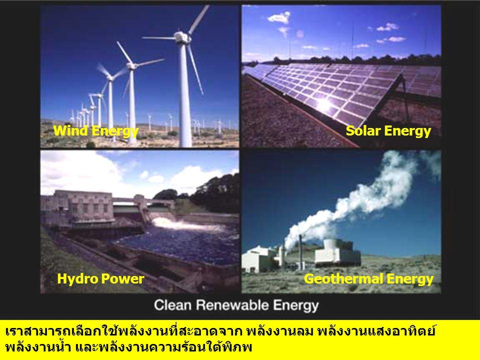 เราสามารถเลือกใช้พลังงานที่สะอาดจาก พลังงานลม พลังงานแสงอาทิตย์ พลังงานน้ำ และพลังงานความร้อนใต้พิภพ Wind Energy Solar Energy Hydro Power Geothermal Energy