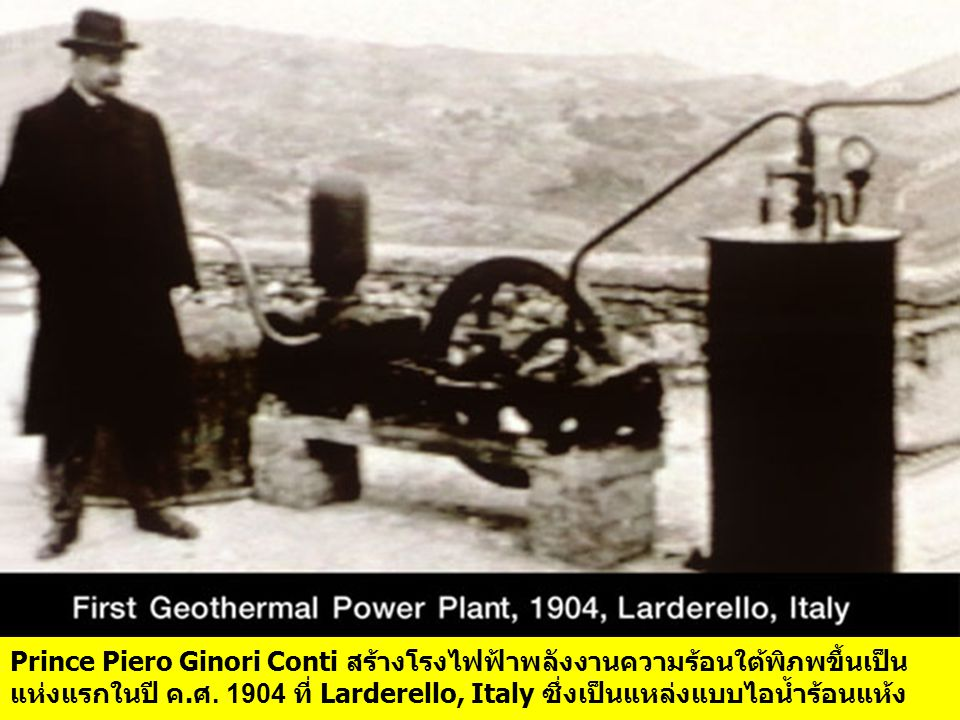 Prince Piero Ginori Conti สร้างโรงไฟฟ้าพลังงานความร้อนใต้พิภพขึ้นเป็น แห่งแรกในปี ค.ศ.