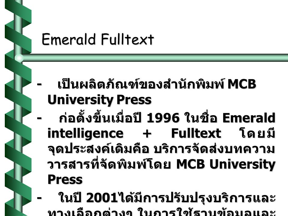 Emerald Fulltext - เป็นผลิตภัณฑ์ของสำนักพิมพ์ MCB University Press - ก่อตั้งขึ้นเมื่อปี 1996 ในชื่อ Emerald intelligence + Fulltext โดยมี จุดประสงค์เดิมคือ บริการจัดส่งบทความ วารสารที่จัดพิมพ์โดย MCB University Press - ในปี 2001 ได้มีการปรับปรุงบริการและ ทางเลือกต่างๆ ในการใช้ฐานข้อมูลและ เปลี่ยนชื่อเป็น Emerald Fulltext - เป็นฐานข้อมูลที่ครอบคลุมและสมบูรณ์ ที่สุดในสาขาการจัดการ