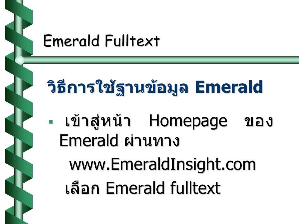 Emerald Fulltext วิธีการใช้ฐานข้อมูล Emerald  เข้าสู่หน้า Homepage ของ Emerald ผ่านทาง www.EmeraldInsight.com www.EmeraldInsight.com เลือก Emerald fulltext เลือก Emerald fulltext