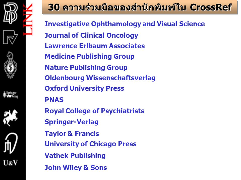 Investigative Ophthamology and Visual Science Journal of Clinical Oncology Lawrence Erlbaum Associates Medicine Publishing Group Nature Publishing Group Oldenbourg Wissenschaftsverlag Oxford University Press PNAS Royal College of Psychiatrists Springer-Verlag Taylor & Francis University of Chicago Press Vathek Publishing John Wiley & Sons 30 ความร่วมมือของสำนักพิมพ์ใน CrossRef
