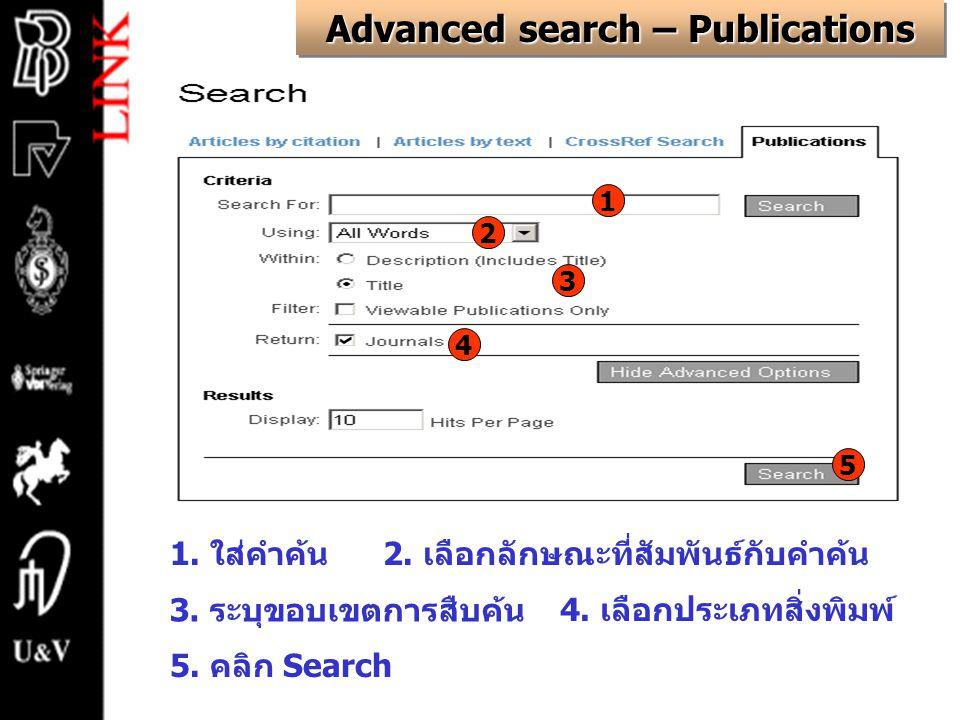 Advanced search – Publications 1. ใส่คำค้น2. เลือกลักษณะที่สัมพันธ์กับคำค้น 3. ระบุขอบเขตการสืบค้น 4. เลือกประเภทสิ่งพิมพ์ 5. คลิก Search 1 2 3 4 5