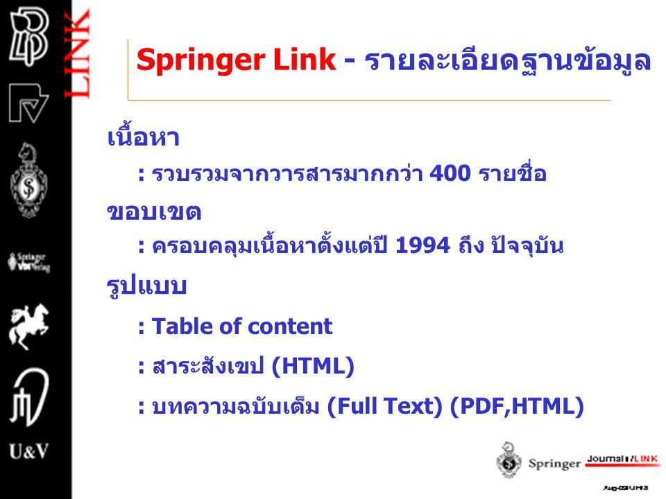 Springer Link - รายละเอียดฐานข้อมูล เนื้อหา : รวบรวมจากวารสารมากกว่า 400 รายชื่อ ขอบเขต : ครอบคลุมเนื้อหาตั้งแต่ปี 1994 ถึง ปัจจุบัน รูปแบบ : Table of content : สาระสังเขป (HTML) : บทความฉบับเต็ม (Full Text) (PDF,HTML)