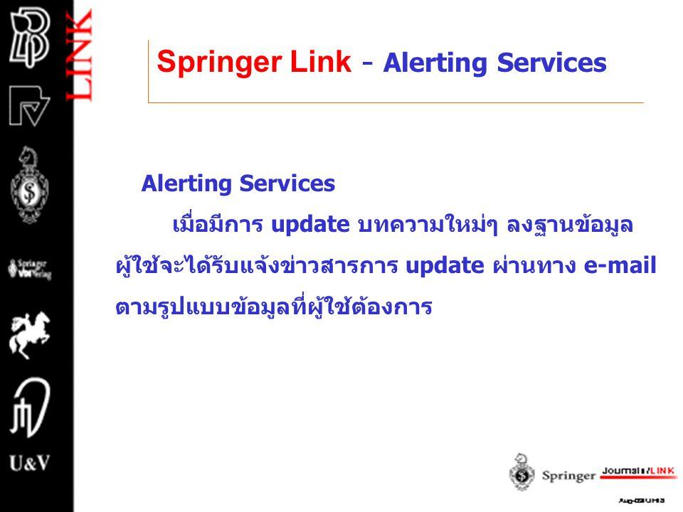 Springer Link - Alerting Services Alerting Services เมื่อมีการ update บทความใหม่ๆ ลงฐานข้อมูล ผู้ใช้จะได้รับแจ้งข่าวสารการ update ผ่านทาง e-mail ตามรู