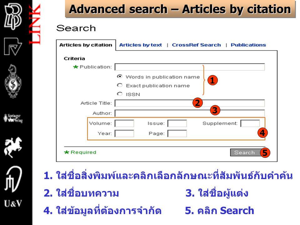 Advanced search – Articles by citation 1. ใส่ชื่อสิ่งพิมพ์และคลิกเลือกลักษณะที่สัมพันธ์กับคำค้น 2. ใส่ชื่อบทความ3. ใส่ชื่อผู้แต่ง 4. ใส่ข้อมูลที่ต้องก