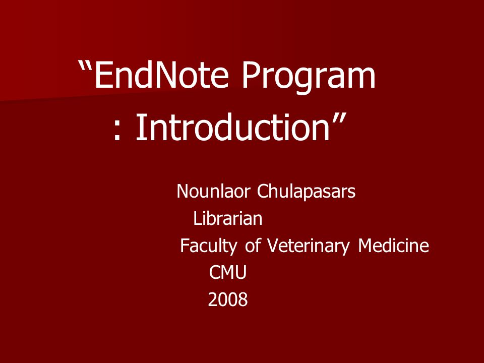 EndNote Program : Introduction Nounlaor Chulapasars Librarian Faculty of Veterinary Medicine CMU 2008