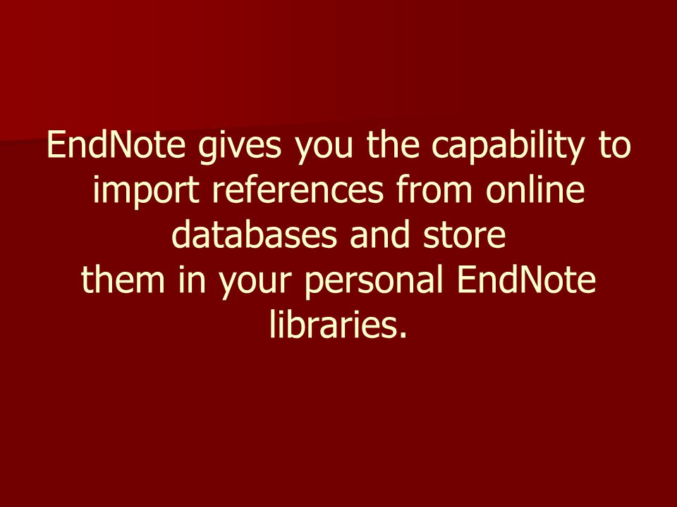 EndNote gives you the capability to import references from online databases and store them in your personal EndNote libraries.