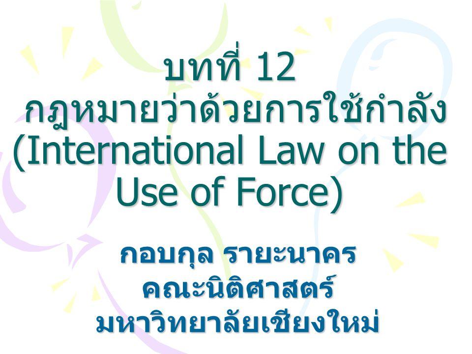 บทที่ 12 กฎหมายว่าด้วยการใช้กำลัง (International Law on the Use of Force) กอบกุล รายะนาคร คณะนิติศาสตร์มหาวิทยาลัยเชียงใหม่