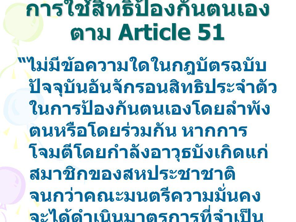 """การใช้สิทธิป้องกันตนเอง ตาม Article 51 """" ไม่มีข้อความใดในกฎบัตรฉบับ ปัจจุบันอันจักรอนสิทธิประจำตัว ในการป้องกันตนเองโดยลำพัง ตนหรือโดยร่วมกัน หากการ โ"""