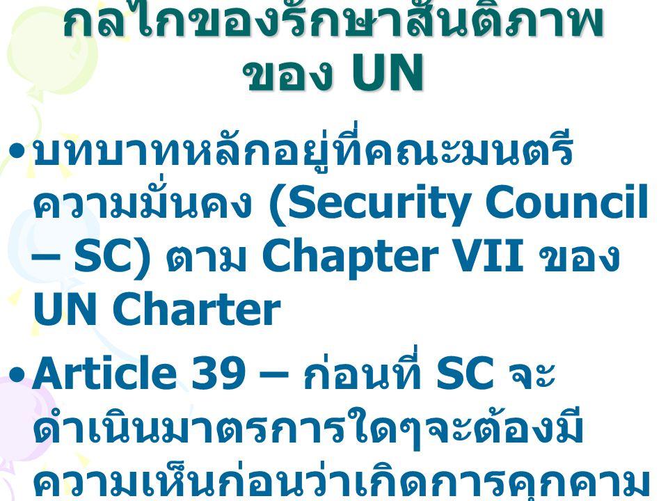 กลไกของรักษาสันติภาพ ของ UN บทบาทหลักอยู่ที่คณะมนตรี ความมั่นคง (Security Council – SC) ตาม Chapter VII ของ UN Charter Article 39 – ก่อนที่ SC จะ ดำเน