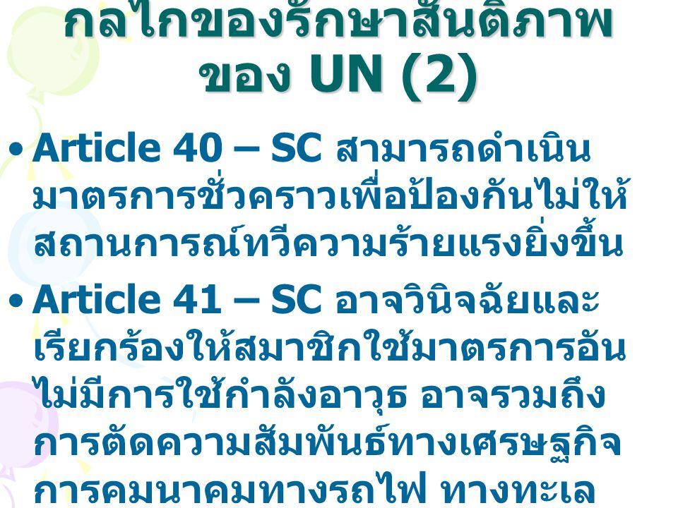 กลไกของรักษาสันติภาพ ของ UN (2) Article 40 – SC สามารถดำเนิน มาตรการชั่วคราวเพื่อป้องกันไม่ให้ สถานการณ์ทวีความร้ายแรงยิ่งขึ้น Article 41 – SC อาจวินิ
