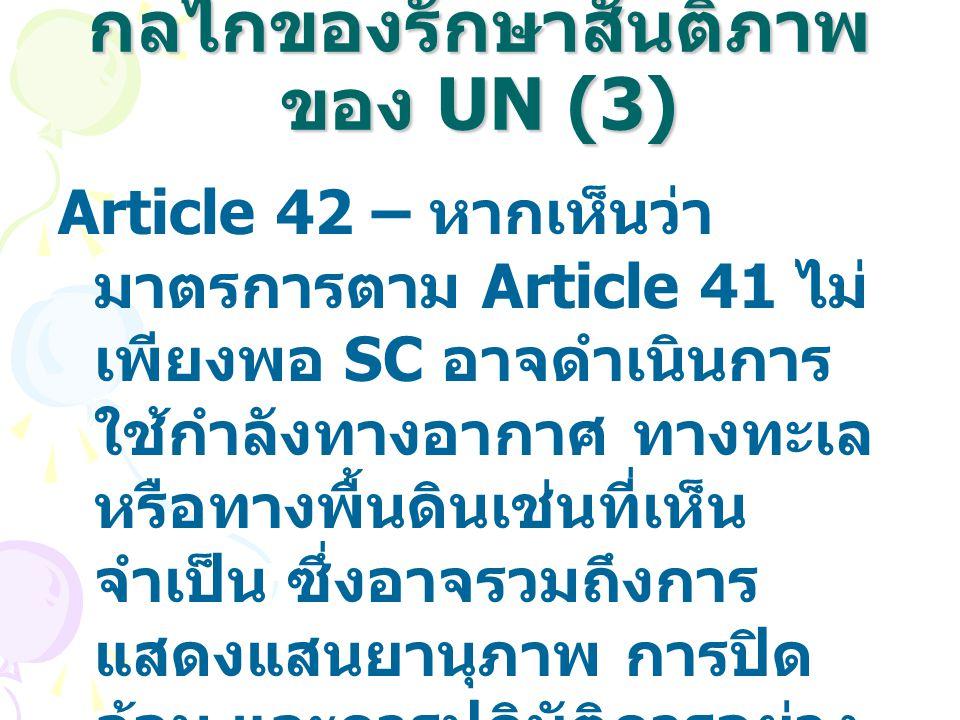 กลไกของรักษาสันติภาพ ของ UN (3) Article 42 – หากเห็นว่า มาตรการตาม Article 41 ไม่ เพียงพอ SC อาจดำเนินการ ใช้กำลังทางอากาศ ทางทะเล หรือทางพื้นดินเช่นท