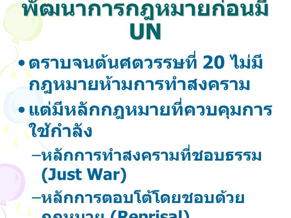 พัฒนาการกฎหมายก่อนมี UN ตราบจนต้นศตวรรษที่ 20 ไม่มี กฎหมายห้ามการทำสงคราม แต่มีหลักกฎหมายที่ควบคุมการ ใช้กำลัง – หลักการทำสงครามที่ชอบธรรม (Just War)