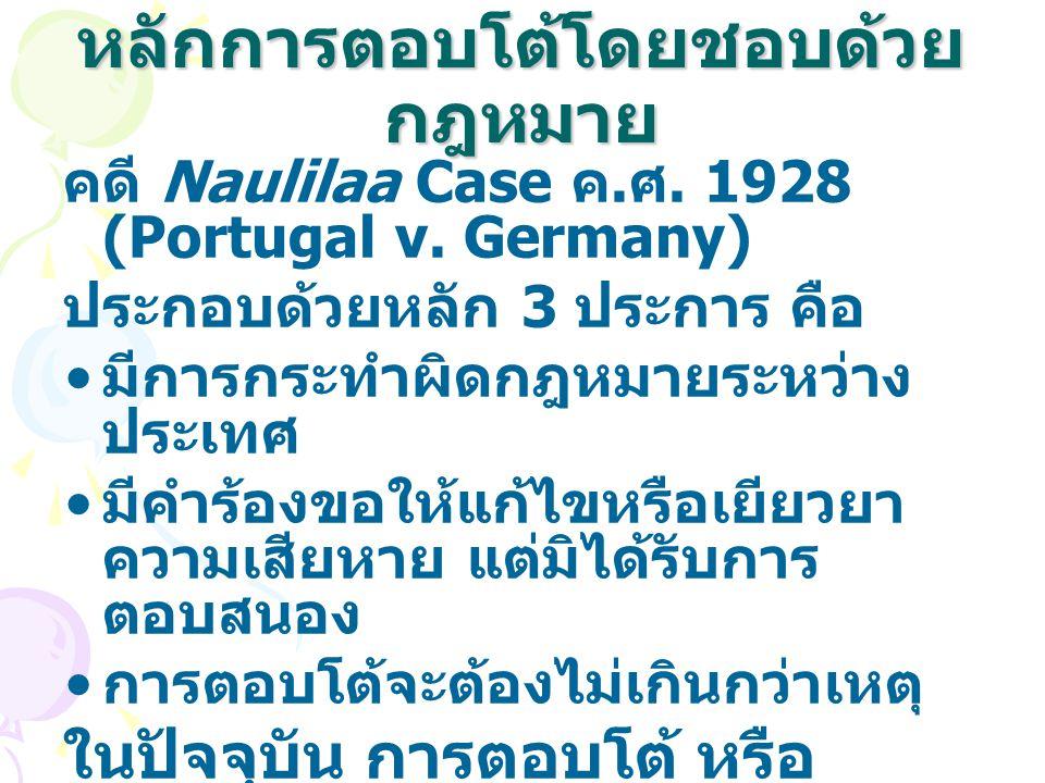 หลักการตอบโต้โดยชอบด้วย กฎหมาย คดี Naulilaa Case ค. ศ. 1928 (Portugal v. Germany) ประกอบด้วยหลัก 3 ประการ คือ มีการกระทำผิดกฎหมายระหว่าง ประเทศ มีคำร้