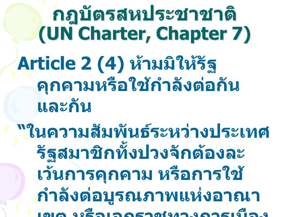 """กฎบัตรสหประชาชาติ (UN Charter, Chapter 7) Article 2 (4) ห้ามมิให้รัฐ คุกคามหรือใช้กำลังต่อกัน และกัน """" ในความสัมพันธ์ระหว่างประเทศ รัฐสมาชิกทั้งปวงจัก"""