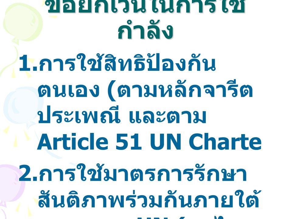 ข้อยกเว้นในการใช้ กำลัง 1. การใช้สิทธิป้องกัน ตนเอง ( ตามหลักจารีต ประเพณี และตาม Article 51 UN Charte 2. การใช้มาตรการรักษา สันติภาพร่วมกันภายใต้ ระบ