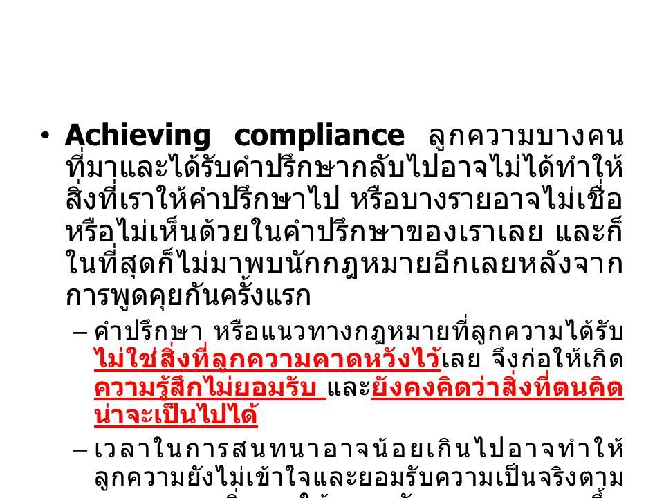 Achieving compliance ลูกความบางคน ที่มาและได้รับคำปรึกษากลับไปอาจไม่ได้ทำให้ สิ่งที่เราให้คำปรึกษาไป หรือบางรายอาจไม่เชื่อ หรือไม่เห็นด้วยในคำปรึกษาของเราเลย และก็ ในที่สุดก็ไม่มาพบนักกฎหมายอีกเลยหลังจาก การพูดคุยกันครั้งแรก – คำปรึกษา หรือแนวทางกฎหมายที่ลูกความได้รับ ไม่ใช่สิ่งที่ลูกความคาดหวังไว้เลย จึงก่อให้เกิด ความรู้สึกไม่ยอมรับ และยังคงคิดว่าสิ่งที่ตนคิด น่าจะเป็นไปได้ – เวลาในการสนทนาอาจน้อยเกินไปอาจทำให้ ลูกความยังไม่เข้าใจและยอมรับความเป็นจริงตาม กฎหมาย ยิ่งเราให้เวลากับลูกความมากขึ้น ลูกความก็จะเข้าใจมากขึ้นและยอมรับคำปรึกษาได้ มากขึ้น