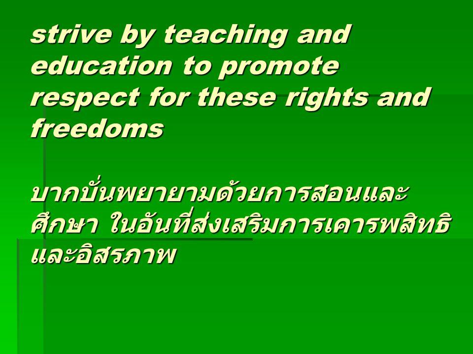 strive by teaching and education to promote respect for these rights and freedoms บากบั่นพยายามด้วยการสอนและ ศึกษา ในอันที่ส่งเสริมการเคารพสิทธิ และอิ