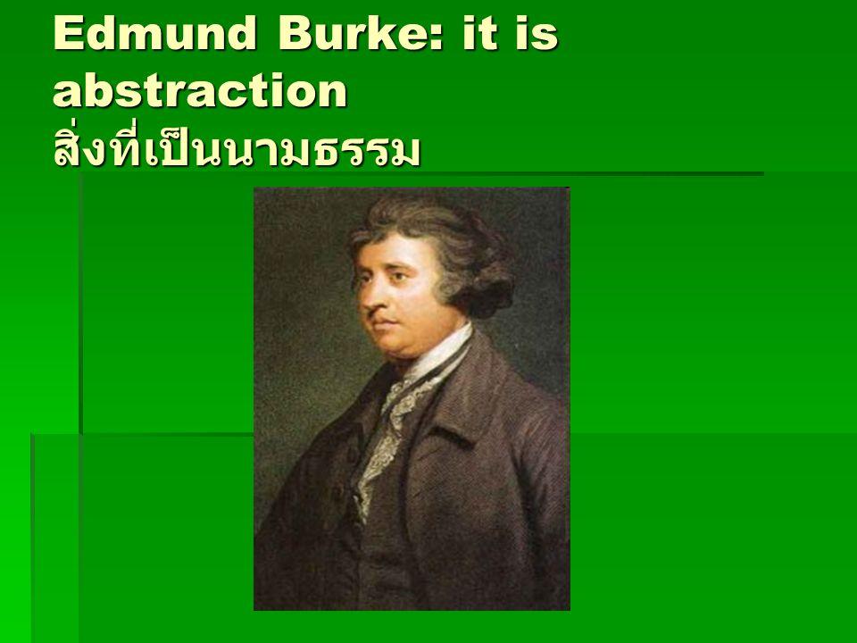 Edmund Burke: it is abstraction สิ่งที่เป็นนามธรรม