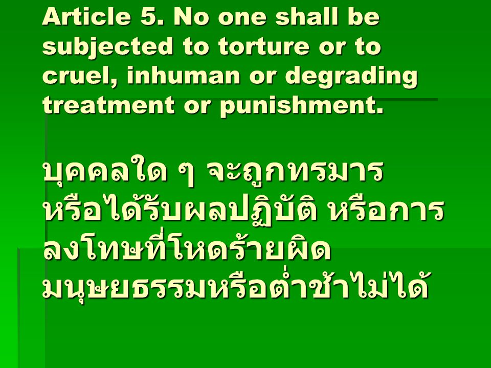 Article 5. No one shall be subjected to torture or to cruel, inhuman or degrading treatment or punishment. บุคคลใด ๆ จะถูกทรมาร หรือได้รับผลปฏิบัติ หร