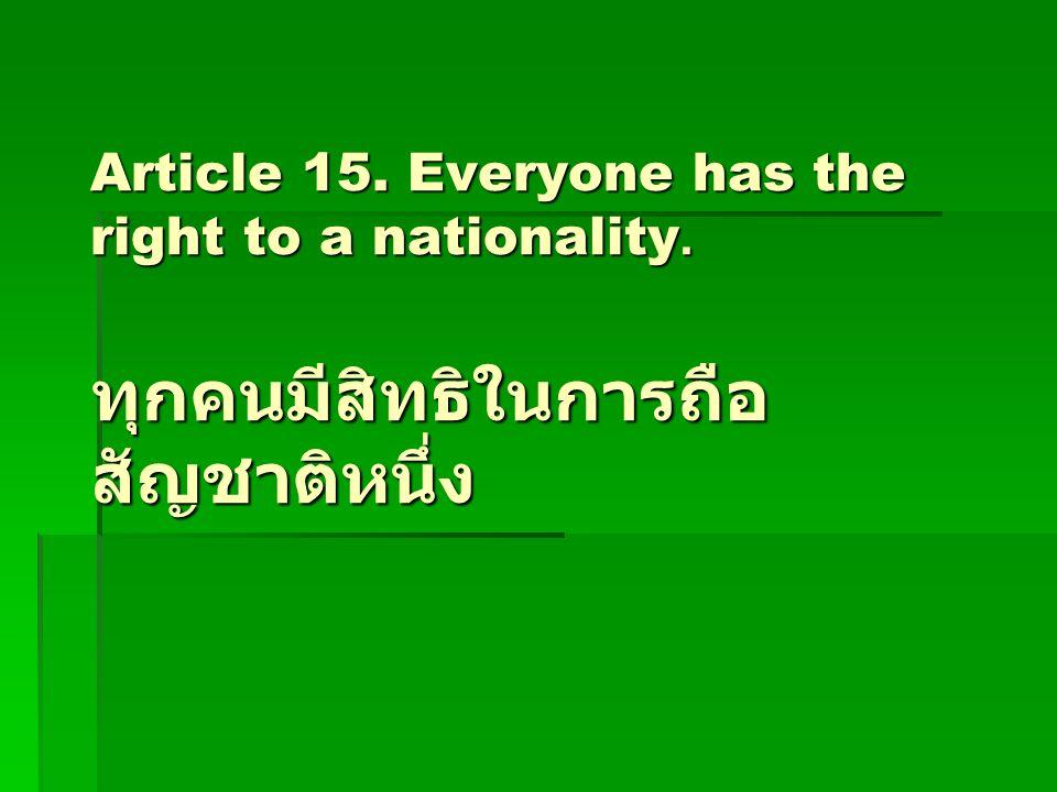 Article 15. Everyone has the right to a nationality. ทุกคนมีสิทธิในการถือ สัญชาติหนึ่ง