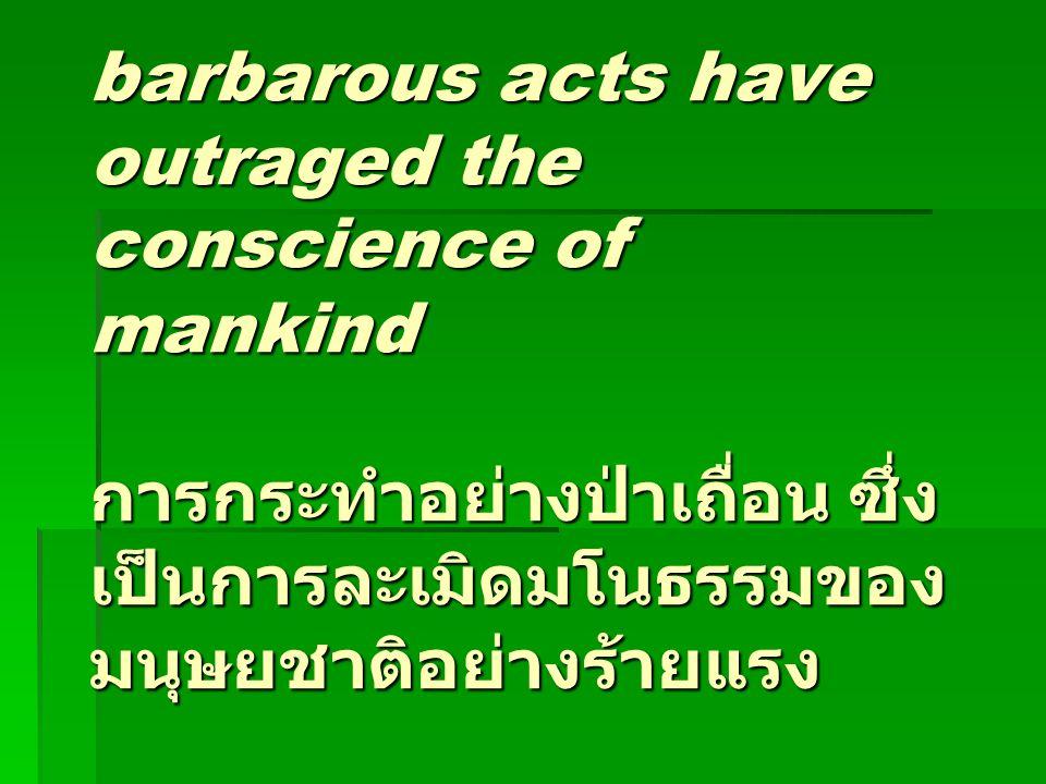 barbarous acts have outraged the conscience of mankind การกระทำอย่างป่าเถื่อน ซึ่ง เป็นการละเมิดมโนธรรมของ มนุษยชาติอย่างร้ายแรง