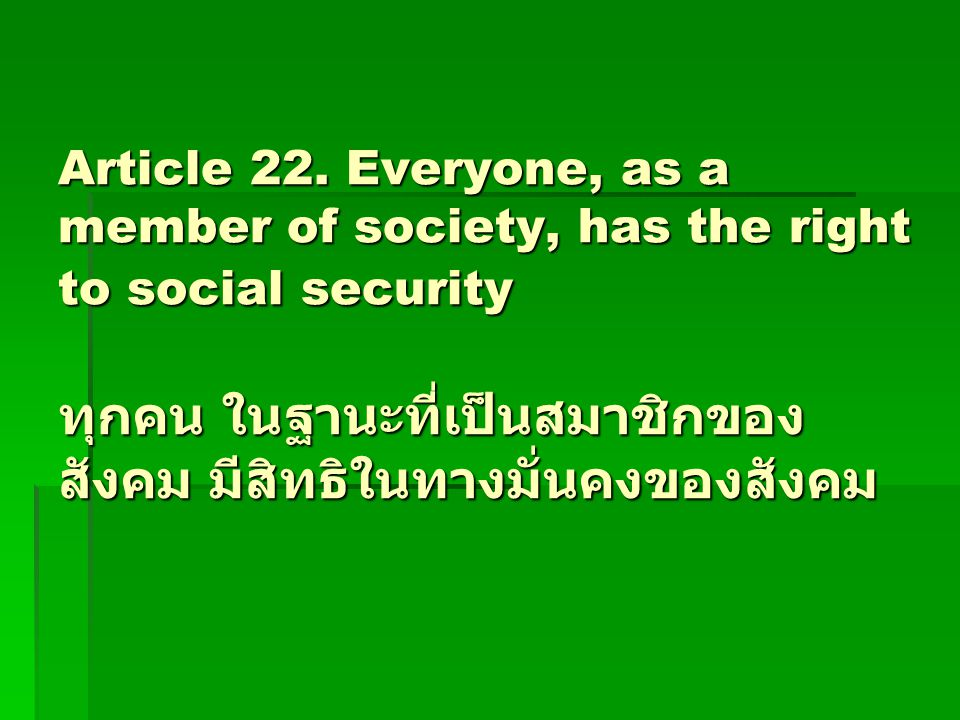 Article 22. Everyone, as a member of society, has the right to social security ทุกคน ในฐานะที่เป็นสมาชิกของ สังคม มีสิทธิในทางมั่นคงของสังคม