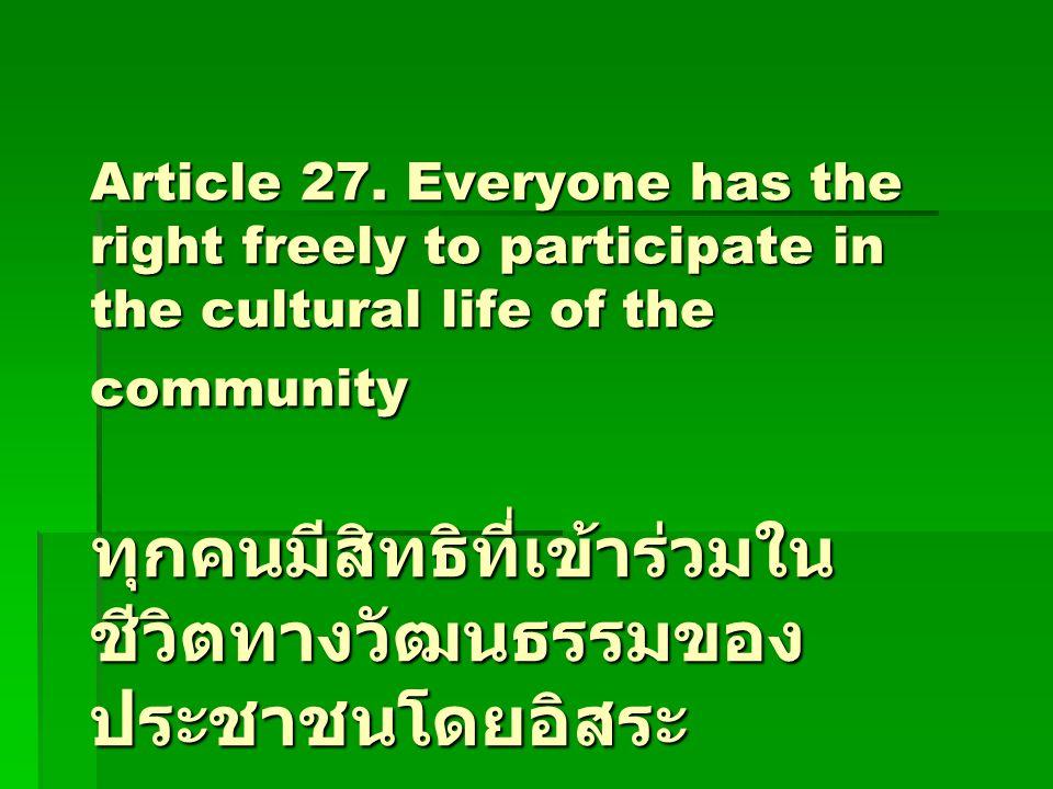 Article 27. Everyone has the right freely to participate in the cultural life of the community ทุกคนมีสิทธิที่เข้าร่วมใน ชีวิตทางวัฒนธรรมของ ประชาชนโด