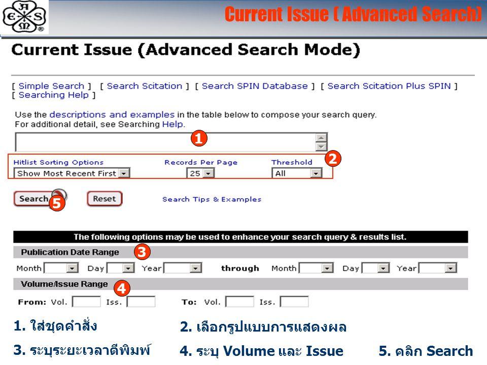 Current Issue ( Advanced Search) 1 1. ใส่ชุดคำสั่ง 2 2. เลือกรูปแบบการแสดงผล 3 3. ระบุระยะเวลาตีพิมพ์ 4 4. ระบุ Volume และ Issue 5 5. คลิก Search