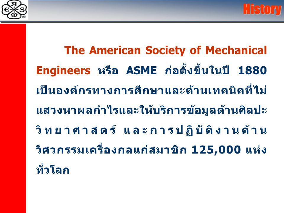History The American Society of Mechanical Engineers หรือ ASME ก่อตั้งขึ้นในปี 1880 เป็นองค์กรทางการศึกษาและด้านเทคนิคที่ไม่ แสวงหาผลกำไรและให้บริการข้อมูลด้านศิลปะ วิทยาศาสตร์ และการปฏิบัติงานด้าน วิศวกรรมเครื่องกลแก่สมาชิก 125,000 แห่ง ทั่วโลก