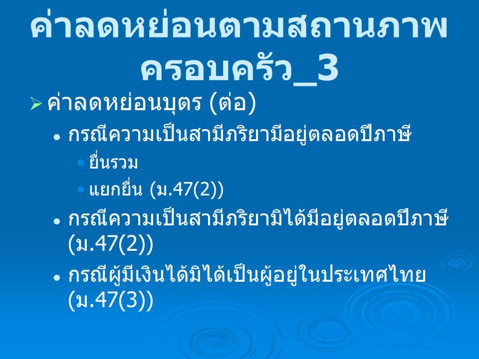 ค่าลดหย่อนตามสถานภาพ ครอบครัว _4  ค่าลดหย่อนการศึกษาบุตร ( ม.47(1)( ฉ )) ศึกษาในประเทศไทย ศึกษาในประเทศไทย 2,000 บาทต่อบุตร 2,000 บาทต่อบุตร กรณีความเป็นสามีภริยามีอยู่ตลอดปีภาษี กรณีความเป็นสามีภริยามีอยู่ตลอดปีภาษี ยื่นรวม ยื่นรวม แยกยื่น แยกยื่น กรณีความเป็นสามีภริยามิได้มีอยู่ตลอดปีภาษี ( ม.47(3)) กรณีความเป็นสามีภริยามิได้มีอยู่ตลอดปีภาษี ( ม.47(3)) กรณีผู้มีเงินได้มิได้เป็นผู้อยู่ในประเทศไทย กรณีผู้มีเงินได้มิได้เป็นผู้อยู่ในประเทศไทย