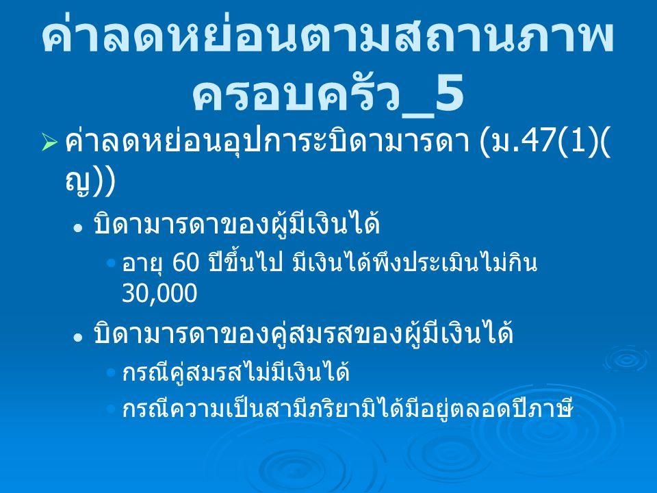 ค่าลดหย่อนเป็นผู้อยู่ใน ประเทศไทย มิได้เป็นผู้อยู่ใน ประเทศไทย ส่วนตัวผู้มีเงินได้ 30,000 คู่สมรส เป็นผู้อยู่ใน ปทท 30,000 มิได้เป็นผู้อยู่ใน ปทท 30,000- บุตรของผู้มีเงิน ได้ เป็นผู้อยู่ใน ปทท + ศึกษา คนละ 17,000 เป็นผู้อยู่ใน ปทท ไม่ศึกษา คนละ 15,000 มิได้เป็นผู้อยู่ใน ปทท คนละ 15,000 - บิดามารดา เป็นผู้อยู่ใน ปททคนละ 30,000 มิได้เป็นผู้อยู่ใน ปทท คนละ 30,000 -