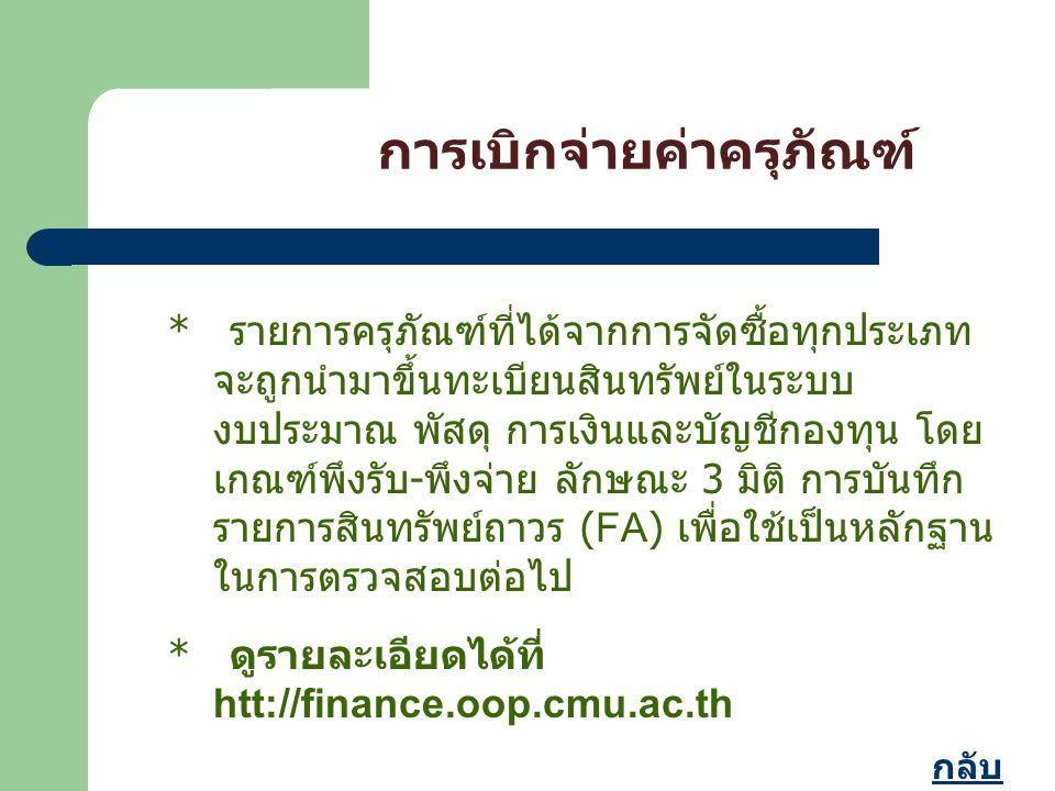 * รายการครุภัณฑ์ที่ได้จากการจัดซื้อทุกประเภท จะถูกนำมาขึ้นทะเบียนสินทรัพย์ในระบบ งบประมาณ พัสดุ การเงินและบัญชีกองทุน โดย เกณฑ์พึงรับ - พึงจ่าย ลักษณะ 3 มิติ การบันทึก รายการสินทรัพย์ถาวร (FA) เพื่อใช้เป็นหลักฐาน ในการตรวจสอบต่อไป * ดูรายละเอียดได้ที่ htt://finance.oop.cmu.ac.th การเบิกจ่ายค่าครุภัณฑ์ กลับ