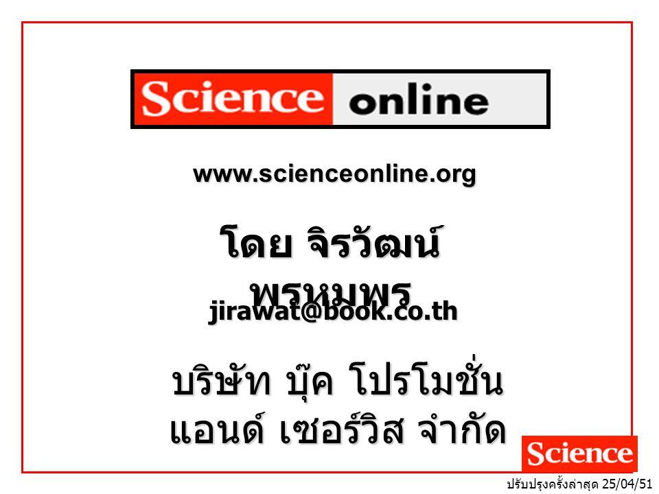 โดย จิรวัฒน์ พรหมพร jirawat@book.co.th บริษัท บุ๊ค โปรโมชั่น แอนด์ เซอร์วิส จำกัด www.scienceonline.org ปรับปรุงครั้งล่าสุด 25/04/51