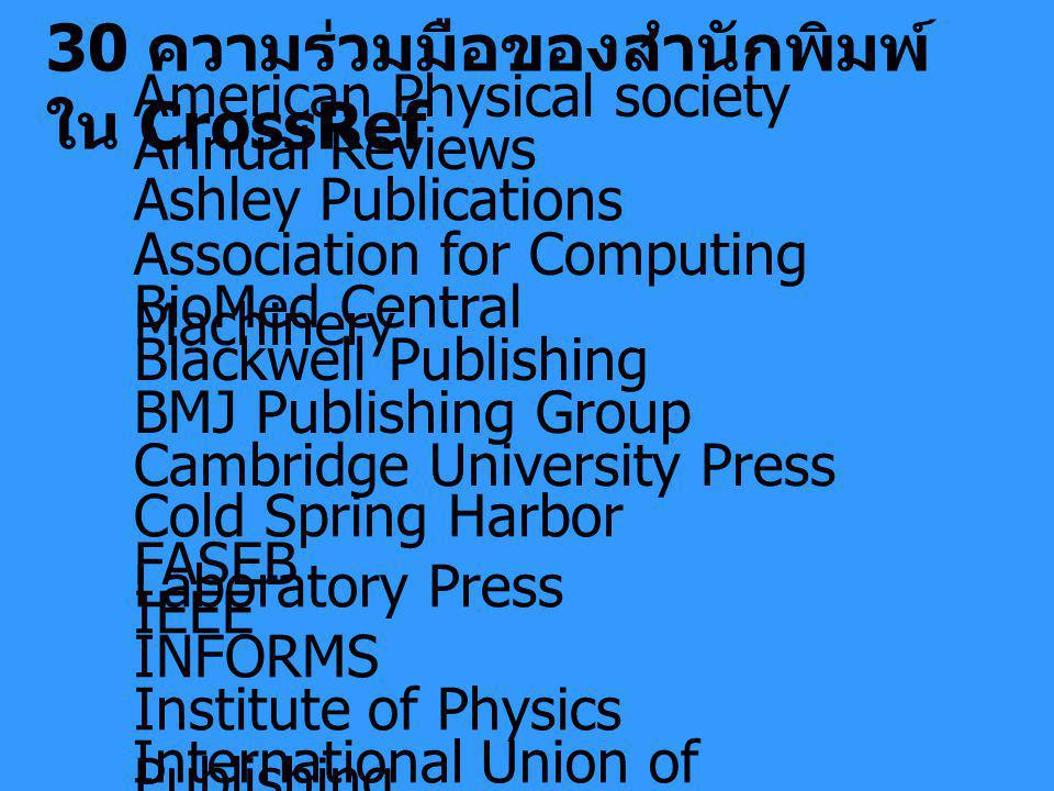 30 ความร่วมมือของสำนักพิมพ์ ใน CrossRef American Physical society Annual Reviews Ashley Publications Association for Computing Machinery BioMed Central Blackwell Publishing BMJ Publishing Group Cambridge University Press Cold Spring Harbor Laboratory Press FASEB IEEE INFORMS Institute of Physics Publishing International Union of Crystallography