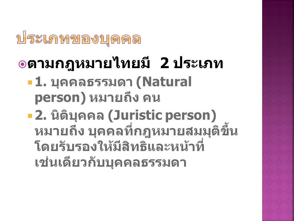  ตามกฎหมายไทยมี 2 ประเภท  1.บุคคลธรรมดา (Natural person) หมายถึง คน  2.