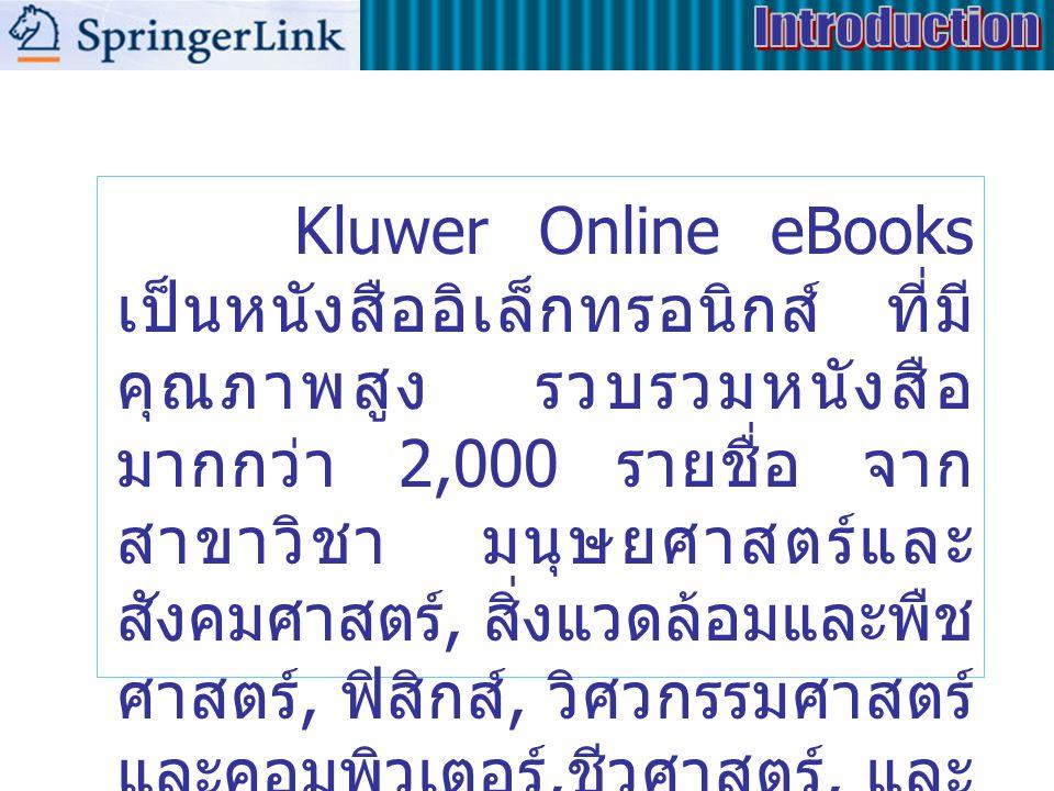 Kluwer Online eBooks เป็นหนังสืออิเล็กทรอนิกส์ ที่มี คุณภาพสูง รวบรวมหนังสือ มากกว่า 2,000 รายชื่อ จาก สาขาวิชา มนุษยศาสตร์และ สังคมศาสตร์, สิ่งแวดล้อมและพืช ศาสตร์, ฟิสิกส์, วิศวกรรมศาสตร์ และคอมพิวเตอร์, ชีวศาสตร์, และ พฤติกรรมศาสตร์
