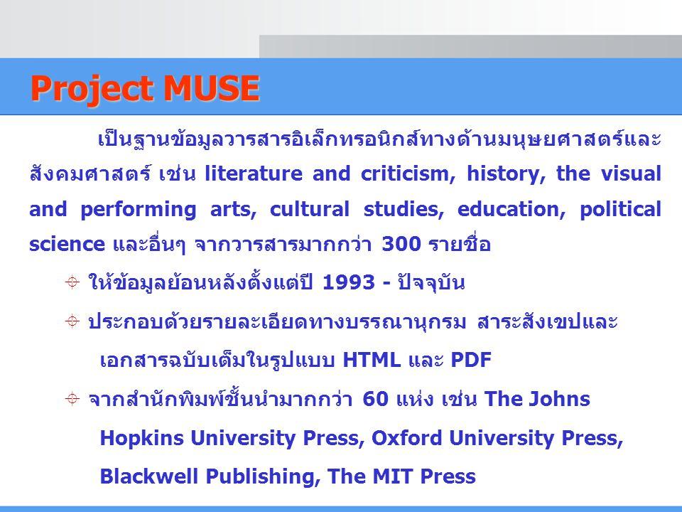 Project MUSE เป็นฐานข้อมูลวารสารอิเล็กทรอนิกส์ทางด้านมนุษยศาสตร์และ สังคมศาสตร์ เช่น literature and criticism, history, the visual and performing arts, cultural studies, education, political science และอื่นๆ จากวารสารมากกว่า 300 รายชื่อ  ให้ข้อมูลย้อนหลังตั้งแต่ปี 1993 - ปัจจุบัน  ประกอบด้วยรายละเอียดทางบรรณานุกรม สาระสังเขปและ เอกสารฉบับเต็มในรูปแบบ HTML และ PDF  จากสำนักพิมพ์ชั้นนำมากกว่า 60 แห่ง เช่น The Johns Hopkins University Press, Oxford University Press, Blackwell Publishing, The MIT Press