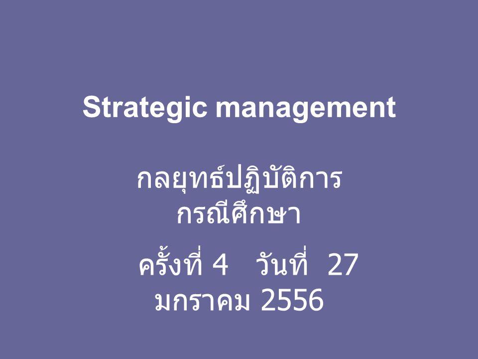 Strategic management กลยุทธ์ปฏิบัติการ กรณีศึกษา ครั้งที่ 4 วันที่ 27 มกราคม 2556