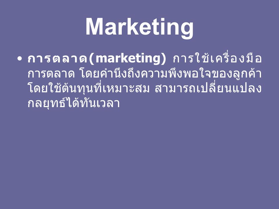 Marketing การตลาด (marketing) การใช้เครื่องมือ การตลาด โดยคำนึงถึงความพึงพอใจของลูกค้า โดยใช้ต้นทุนที่เหมาะสม สามารถเปลี่ยนแปลง กลยุทธ์ได้ทันเวลา