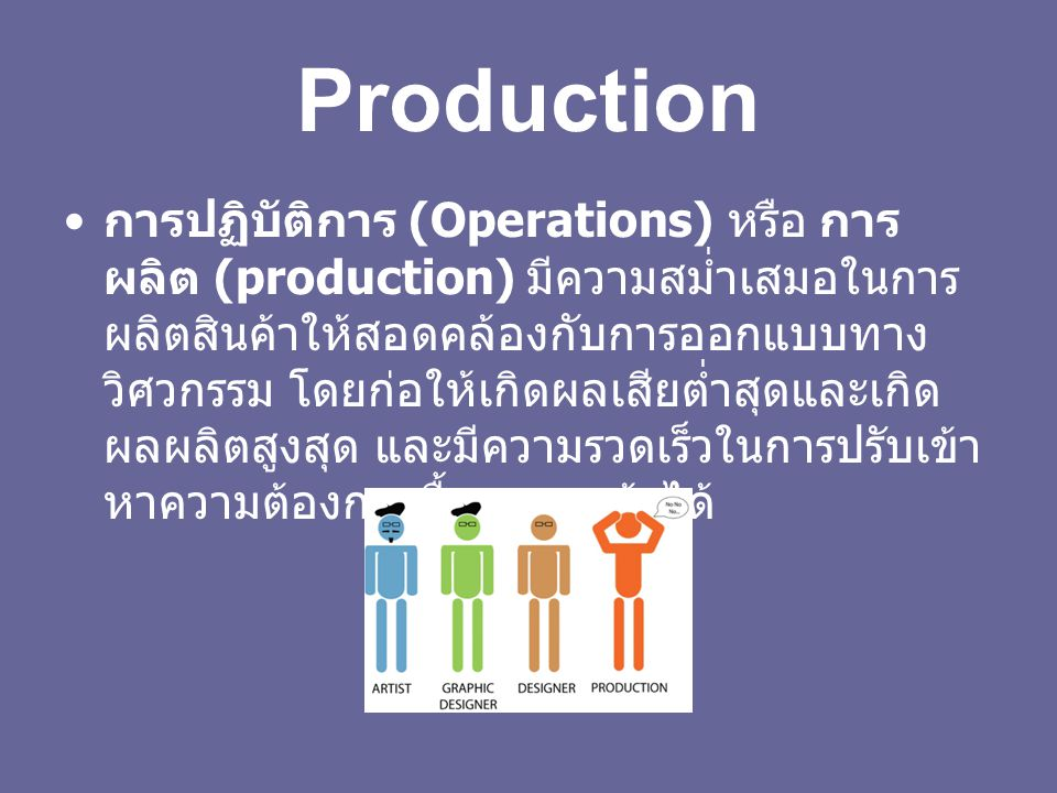 Production การปฏิบัติการ (Operations) หรือ การ ผลิต (production) มีความสม่ำเสมอในการ ผลิตสินค้าให้สอดคล้องกับการออกแบบทาง วิศวกรรม โดยก่อให้เกิดผลเสียต่ำสุดและเกิด ผลผลิตสูงสุด และมีความรวดเร็วในการปรับเข้า หาความต้องการซื้อของลูกค้าได้
