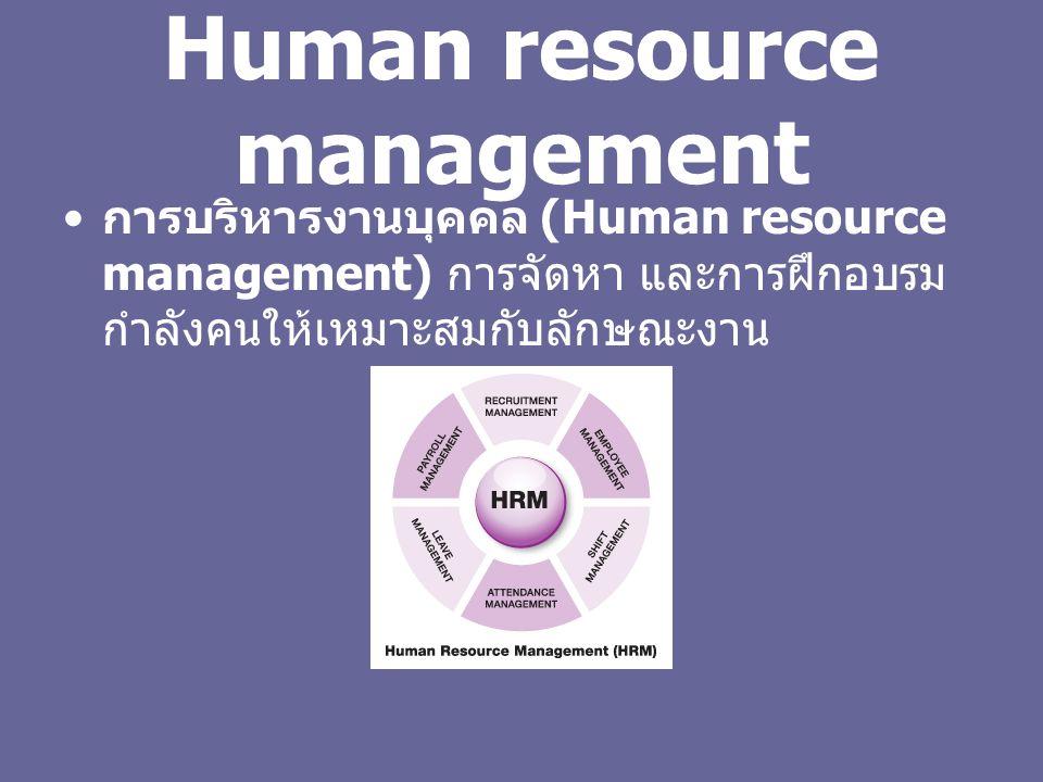 Human resource management การบริหารงานบุคคล (Human resource management) การจัดหา และการฝึกอบรม กำลังคนให้เหมาะสมกับลักษณะงาน