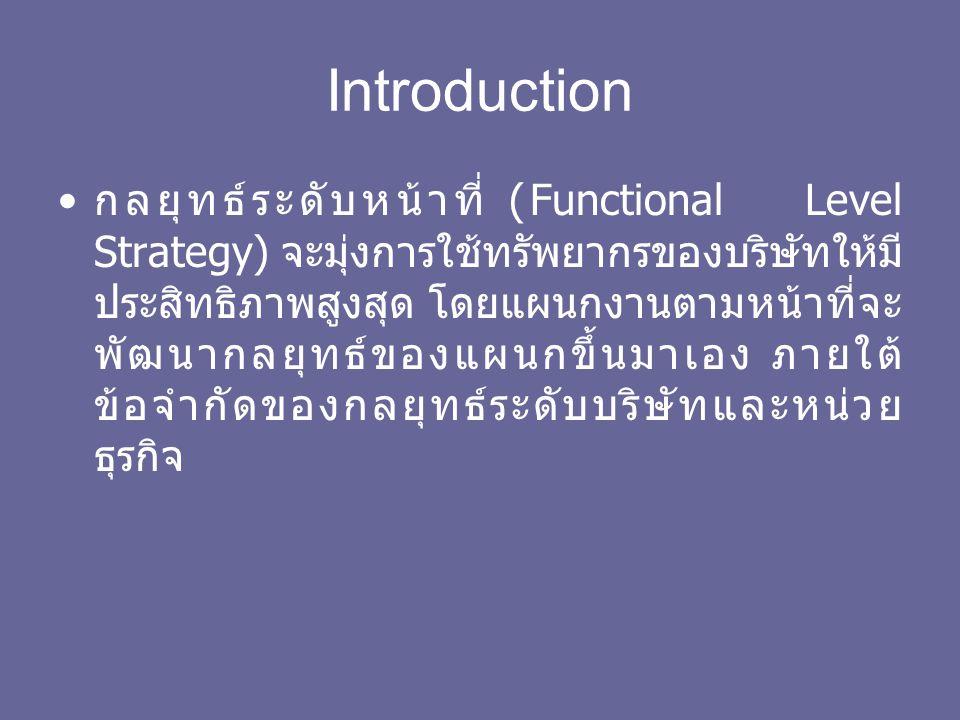 Introduction กลยุทธ์ระดับหน้าที่ (Functional Level Strategy) จะมุ่งการใช้ทรัพยากรของบริษัทให้มี ประสิทธิภาพสูงสุด โดยแผนกงานตามหน้าที่จะ พัฒนากลยุทธ์ของแผนกขึ้นมาเอง ภายใต้ ข้อจำกัดของกลยุทธ์ระดับบริษัทและหน่วย ธุรกิจ