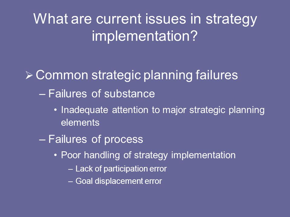 What are current issues in strategy implementation?  Common strategic planning failures –Failures of substance Inadequate attention to major strategi