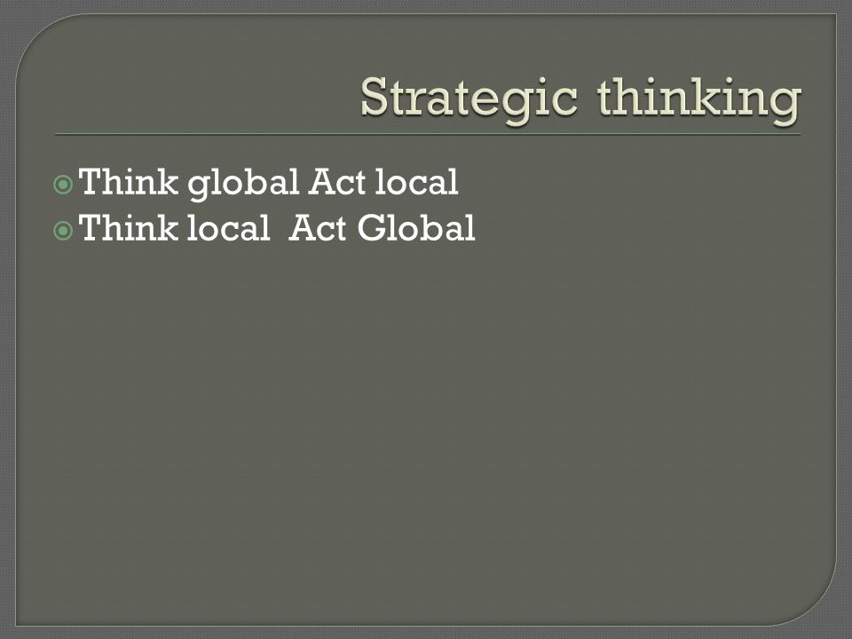  Think global Act local  Think local Act Global