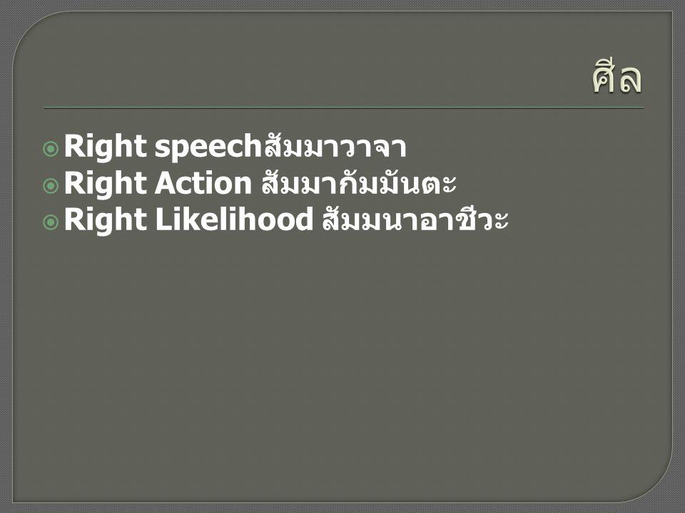  Right speech สัมมาวาจา  Right Action สัมมากัมมันตะ  Right Likelihood สัมมนาอาชีวะ