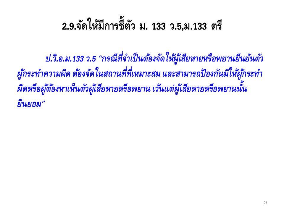 """2.9.จัดให้มีการชี้ตัว ม. 133 ว.5,ม.133 ตรี ป.วิ.อ.ม.133 ว.5 """"กรณีที่จำเป็นต้องจัดให้ผู้เสียหายหรือพยานยืนยันตัว ผู้กระทำความผิด ต้องจัดในสถานที่ที่เหม"""