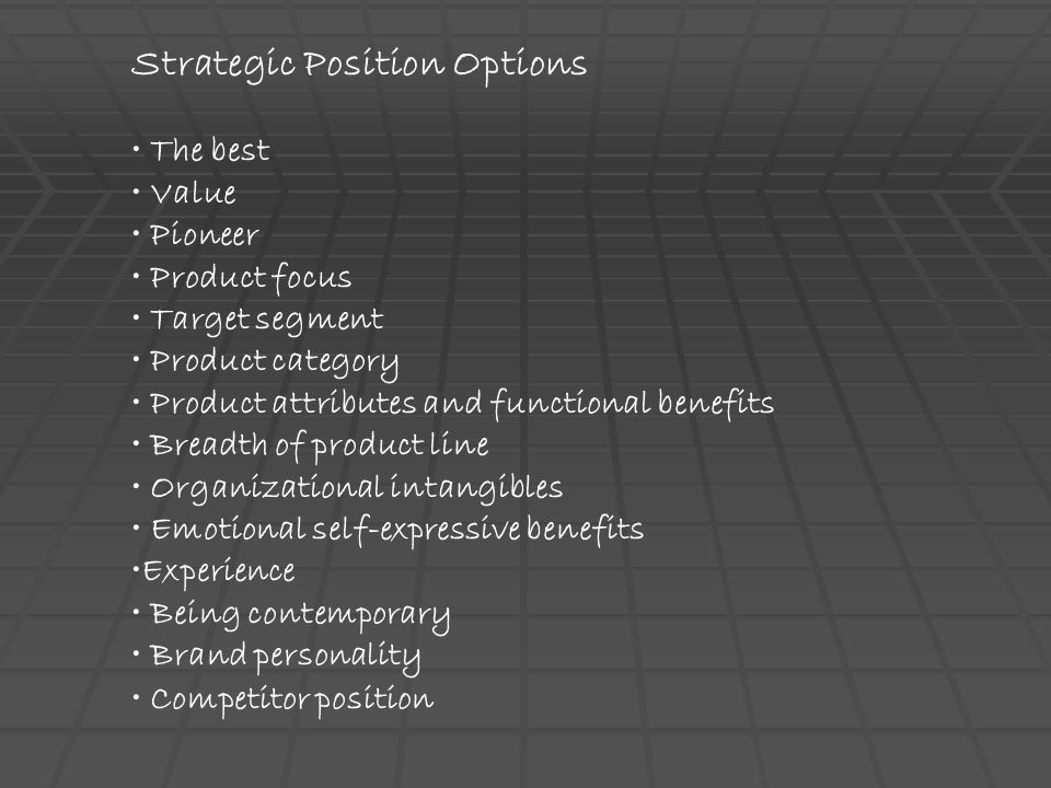 Strategic Position Options The best Value Pioneer Product focus Target segment Product category Product attributes and functional benefits Breadth of
